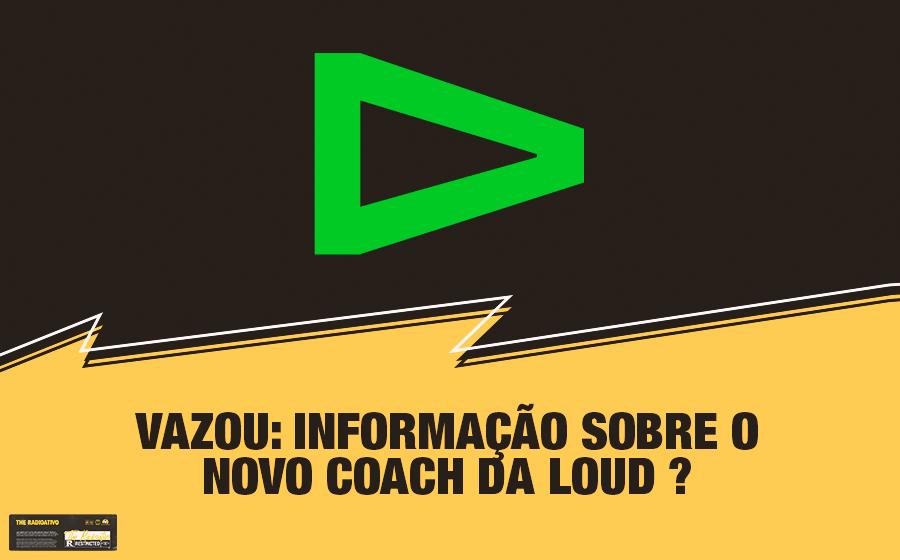 Vazou: Informação Sobre o Novo Coach da LOUD? 1